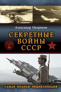 Окороков, Александр  - Секретные войны СССР: Самая полная энциклопедия
