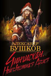Бушков, Александр  - Чингисхан. Неизвестная Азия