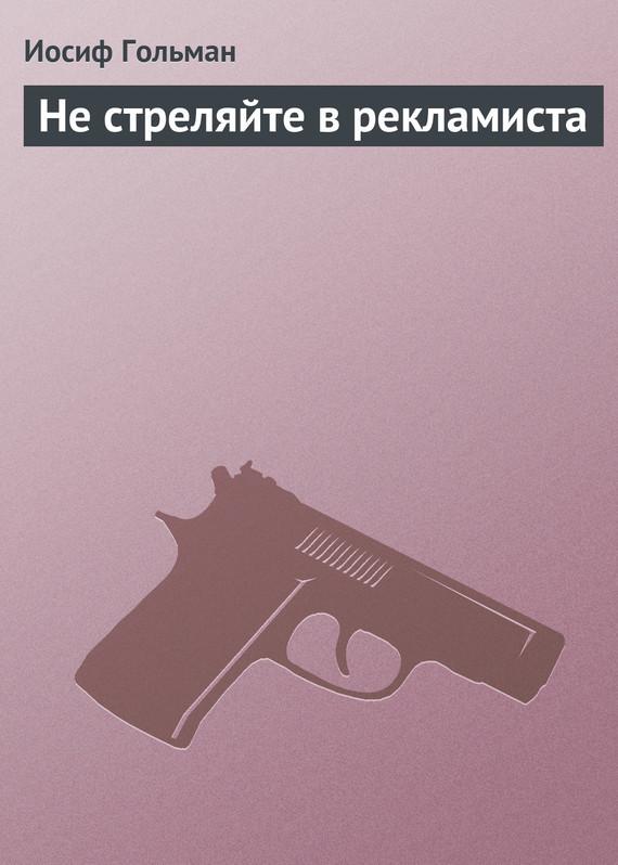 Иосиф Гольман Не стреляйте в рекламиста гольман иосиф абрамович отпусти кого любишь повести