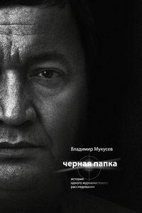 Мукусев, Владимир  - Черная папка. История одного журналистского расследования