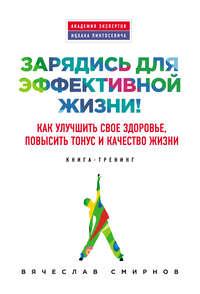 Смирнов, Вячеслав  - Зарядись для эффективной жизни! Как улучшить свое здоровье, повысить тонус и качество жизни