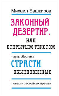 Башкиров, Михаил  - Законный дезертир, или Открытым текстом