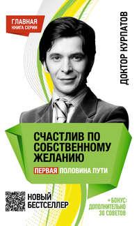 Курпатов, Андрей  - Счастлив по собственному желанию. Первая половина пути