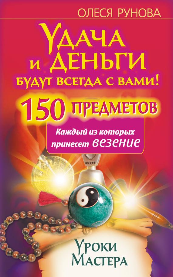 Олеся Рунова Удача и деньги будут всегда с вами! 150 предметов, каждый из которых принесет везение олеся рунова удача и деньги будут всегда с вами 150 предметов каждый из которых принесет везение