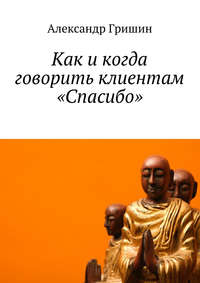 Гришин, Александр  - Как икогда говорить клиентам «Спасибо»