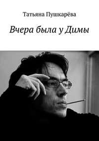 Пушкарева, Татьяна  - Вчера была уДимы