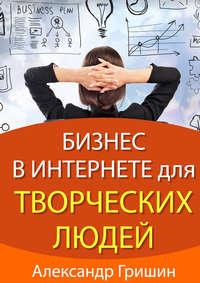 Гришин, Александр  - Бизнес винтернете длятворческих людей