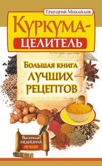 Михайлов, Григорий  - Куркума-целитель. Большая книга лучших рецептов