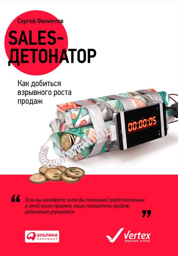 Сергей Филиппов Sales-детонатор. Как добиться взрывного роста продаж филиппов с sales детонатор как добиться взрывного роста продаж