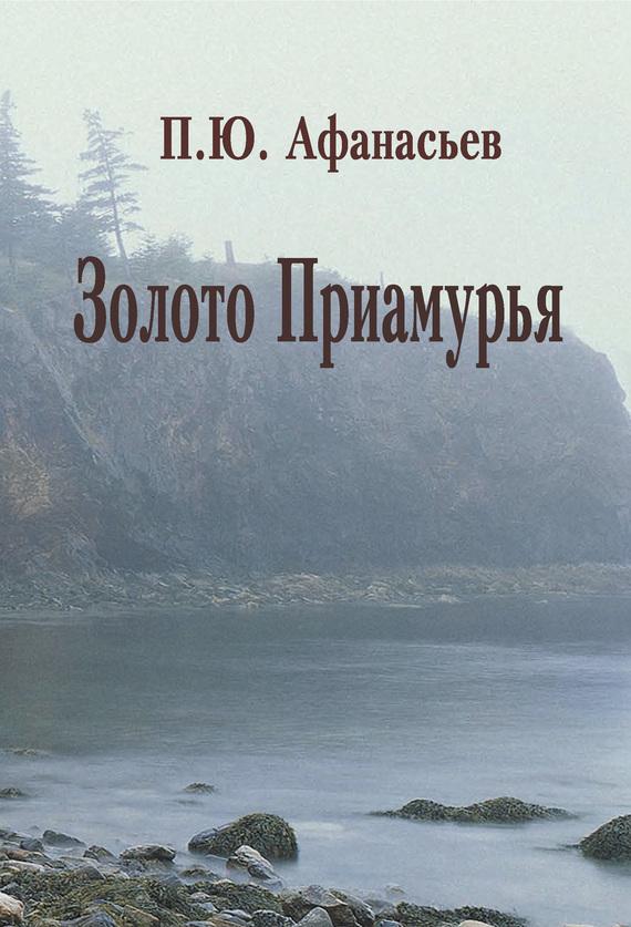П. Ю. Афанасьев Золото Приамурья е в шипицова о ю ефимов иллюстрированная летопись жизни а с пушкина михайловское