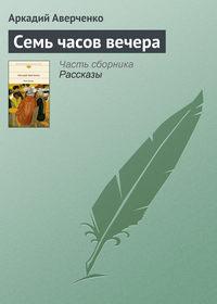 Аверченко, Аркадий  - Семь часов вечера