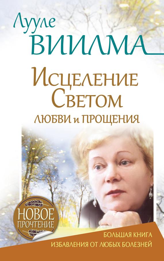Лууле Виилма Лууле Виилма. Исцеление Светом Любви и Прощения. Большая книга избавления от болезней