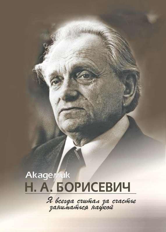 Академик Н. А. Борисевич. Я всегда считал за счастье заниматься наукой