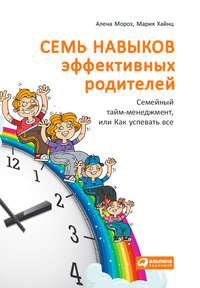 Хайнц, Мария  - Семь навыков эффективных родителей: Семейный тайм-менеджмент, или Как успевать все. Книга-тренинг