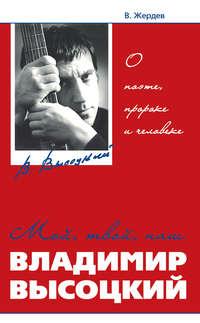 Жердев, Владимир  - Мой, твой, наш Владимир Высоцкий. О поэте, пророке и человеке
