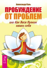 Руль, Александр  - Пробуждение от проблем, или Как Вася Пупкин нашел себя