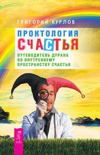 Курлов, Григорий  - Проктология Счастья. Путеводитель Дурака по внутреннему пространству Счастья