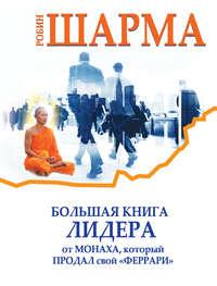 Шарма, Робин  - Большая книга лидера от монаха, который продал свой «феррари» (сборник)