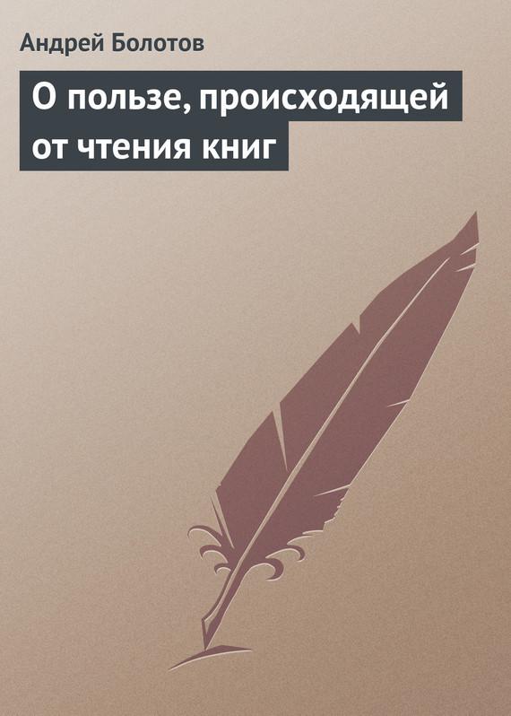 Андрей Болотов О пользе, происходящей от чтения книг