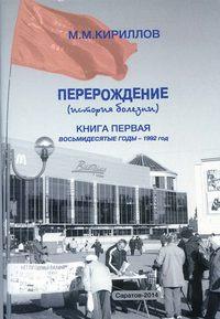 Кириллов, М. М.  - Перерождение (история болезни). Книга первая. Восьмидесятые годы – 1992 год