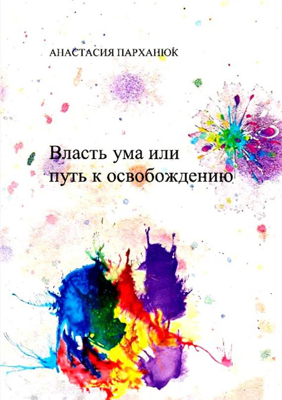 Скачать Анастасия Парханюк бесплатно Власть ума, или Путь к освобождению