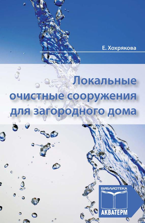Елена Хохрякова Локальные очистные сооружения для загородного дома ISBN: 978-5-905024-21-4