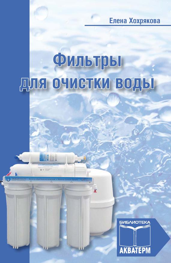 Елена Хохрякова Фильтры для очистки воды ISBN: 978-5-905024-13-9