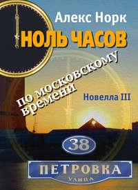 Норк, Алекс  - Ноль часов по московскому времени. Новелла III