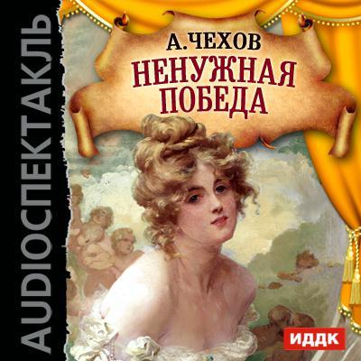 Ненужная победа (спектакль) ( Антон Чехов  )