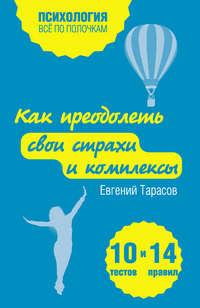 Тарасов, Евгений  - Как преодолеть свои страхи и комплексы. 10 тестов + 14 правил