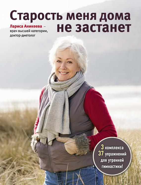 Лариса Аникеева Старость меня дома не застанет
