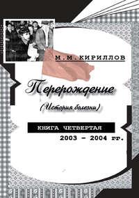 Кириллов, М. М.  - Перерождение (история болезни). Книга четвертая. 2003–2004 гг.