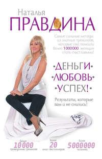 Правдина, Наталия  - Деньги. Любовь. Успех! Результаты, которые вам и не снились!