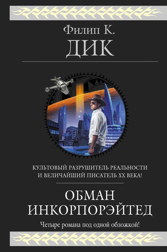 Филип К. Дик Обман Инкорпорэйтед (сборник)