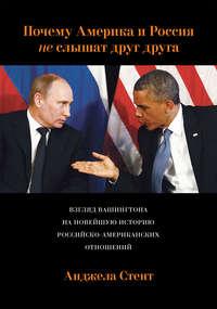 Стент, Анджела  - Почему Америка и Россия не слышат друг друга? Взгляд Вашингтона на новейшую историю российско-американских отношений