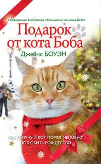 Боуэн, Джеймс  - Подарок от кота Боба. Как уличный кот помог человеку полюбить Рождество