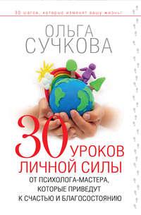 Сучкова, Ольга  - 30 уроков личной силы от психолога-мастера, которые приведут к счастью и благосостоянию