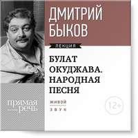Быков, Дмитрий  - Лекция «Булат Окуджава. Народная песня»