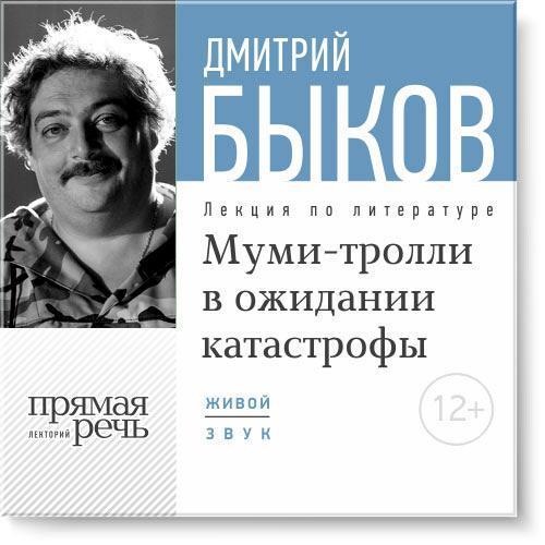 Скачать Дмитрий Быков бесплатно Лекция Муми-тролли в ожидании катастрофы