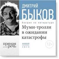 Быков, Дмитрий  - Лекция «Муми-тролли в ожидании катастрофы»