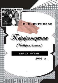 Кириллов, М. М.  - Перерождение (история болезни). Книга пятая. 2005 г.