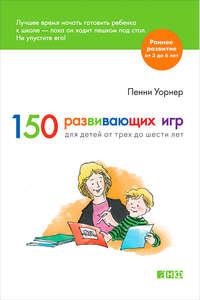 Уорнер, Пенни  - 150 развивающих игр для детей от трех до шести лет
