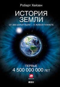 Хейзен, Роберт  - История Земли. От звездной пыли – к живой планете. Первые 4500000000 лет