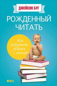 Буг, Джейсон  - Рожденный читать. Как подружить ребенка с книгой