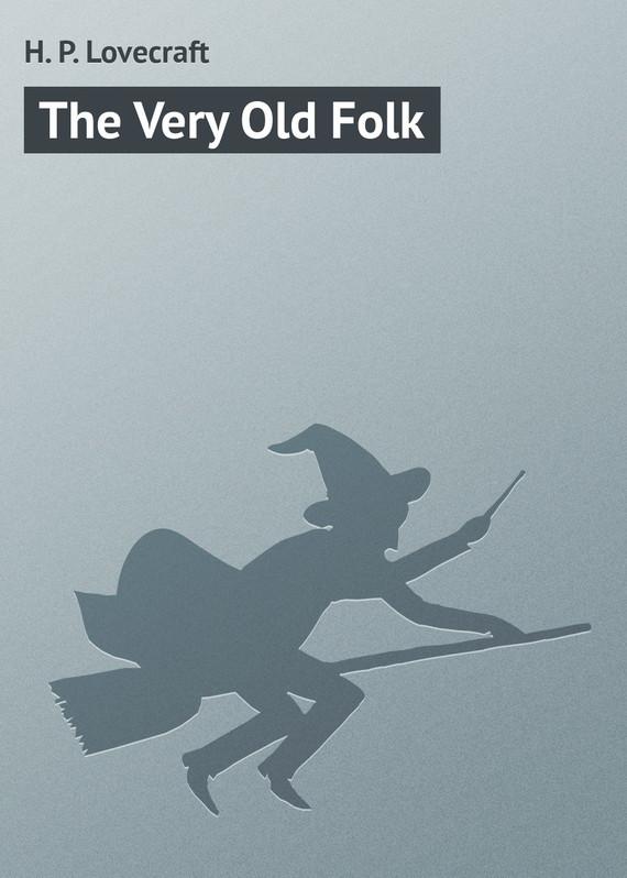 бесплатно The Very Old Folk Скачать H. P. Lovecraft
