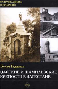 Гаджиев, Булач  - Царские и шамилевские крепости в Дагестане