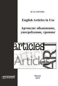 Сергеева, Ю. М.  - English Articles in Use. Артикли: объяснение, употребление, тренинг