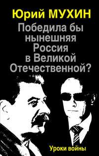 Мухин, Юрий  - Победила бы нынешняя Россия в Великой Отечественной? Уроки войны