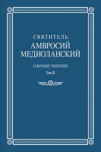 Медиоланский, Святитель Амвросий  - Собрание творений. Том II