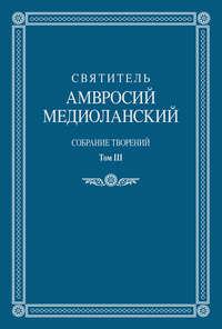 Медиоланский, Святитель Амвросий  - Собрание творений. Том III